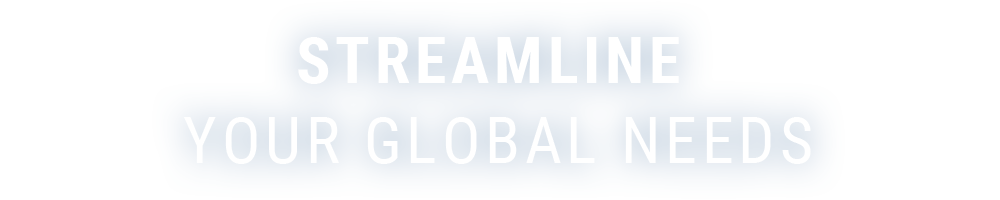 STREAMLINE YOUR GLOBAL NEEDS